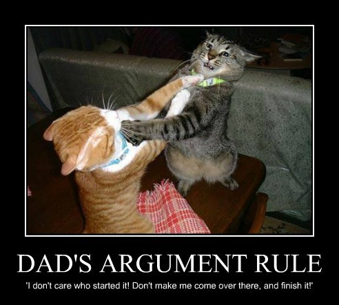 DAD'S ARGUMENT RULE 'I don't care who started it! Don't make me come over there, and finish it!'