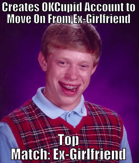 okcupid,bad luck brian,girlfriends,relationships,online dating,dating,breakups