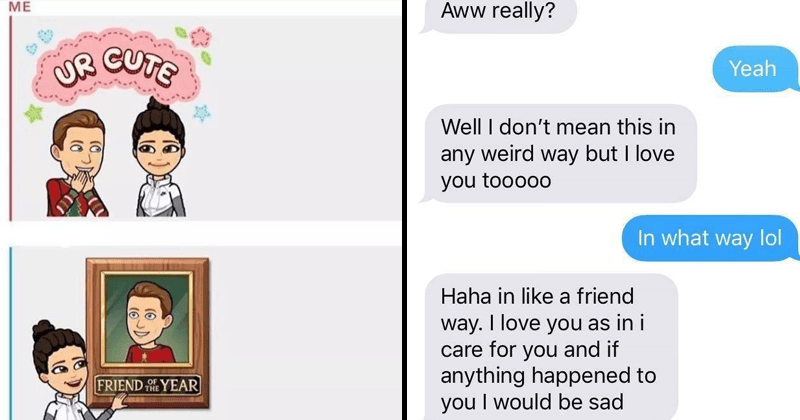 Funny pics, friend zone, dating, frienships, cringe, yikes, cringeworthy, texts, texting | FRIEND OF THE YEAR UR CUTE bitmoji | Aww really? Yeah Well don't mean this any weird way but love tooooo way lol Haha like friend way love as care and if anything happened would be sad
