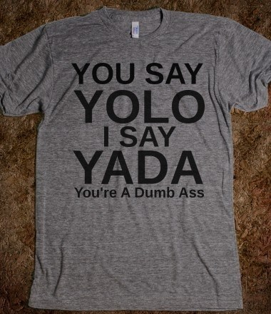 t shirts,yolo,poorly dressed,yada