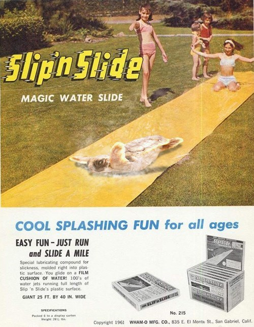 Advertising - Slipin Slide MAGIC WATER SLIDE COOL SPLASHING FUN for all ages EASY FUN-JUST RUN and SLIDE A MILE Special lubricating compound for slickness, molded right into plas tic surface. You glide on a FILM CUSHION OF WATER! 100's of water jets running full length of Slip 'n Slide's plastic surface. Stapn5tde apyishns GIANT 25 FT. BY 40 IN. WIDE SLIPnSLIDE SPECIFICATIONS No. 215 Packed& to a display carten Weight 28% Copyright 1961 WHAM-O MFG. CO., 835 E. El Monte St.. San Gabriel, Calif.