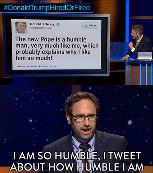 Job - #DonaldTrumpHiredOrFired Donald J. Trump GrealDonaldTrump st Follow The new Pope is a humble man, very much like me, which probably explains why I like him so much! Reply utoot ave More TAM SO HUMBLE, I TWEET ABOUT HOW HUMBLE I AM