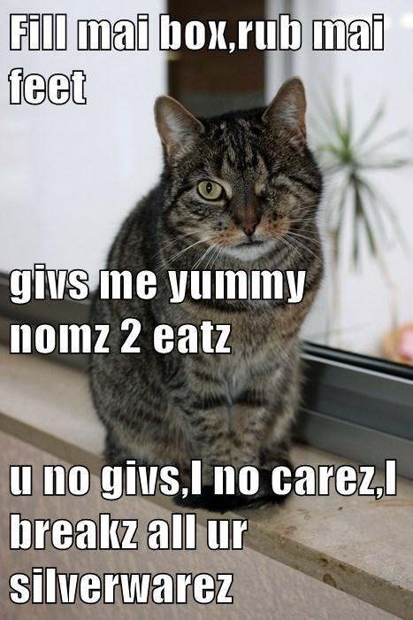 Fill mai box,rub mai feet givs me yummy nomz 2 eatz u no givs,I no carez,I breakz all ur silverwarez