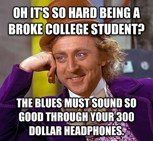Facial expression - OH ITS SO HARD BEING A BROKE COLLEGE STUDENT? THE BLUES MUST SOUND SO GOOD THROUGH YOUR 300 DOLLAR HEADPHONES