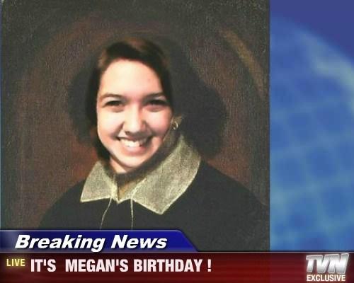 Breaking News - IT'S  MEGAN'S BIRTHDAY !