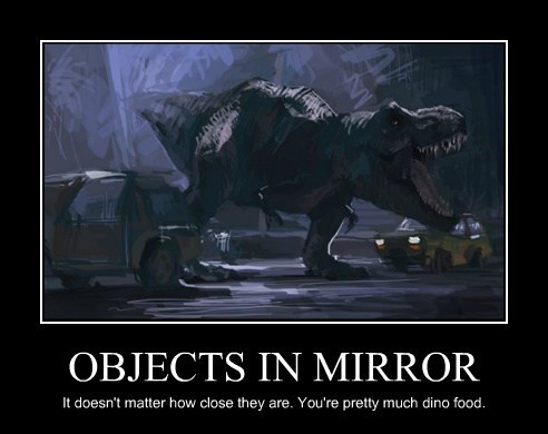 OBJECTS IN MIRROR It doesn't matter how close they are. You're pretty much dino food.