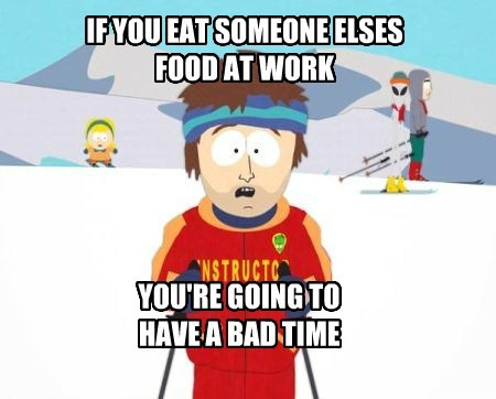 IF YOU EAT SOMEONE ELSES FOOD AT WORK
