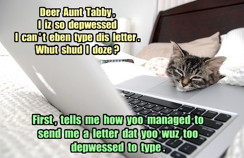 Deer Aunt Tabby , I iz so depwessed I can ' t eben type dis letter . Whut shud I doze ? First , tells me how yoo managed to send me a letter dat yoo wuz too depwessed to type .