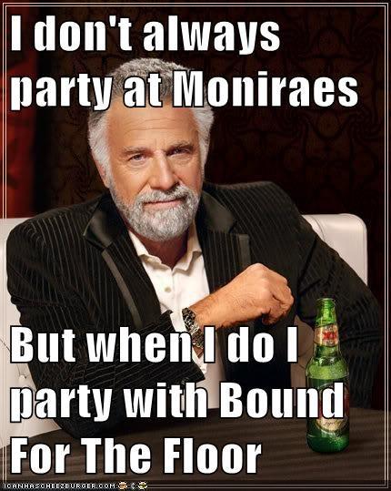 I don't always party at Moniraes But