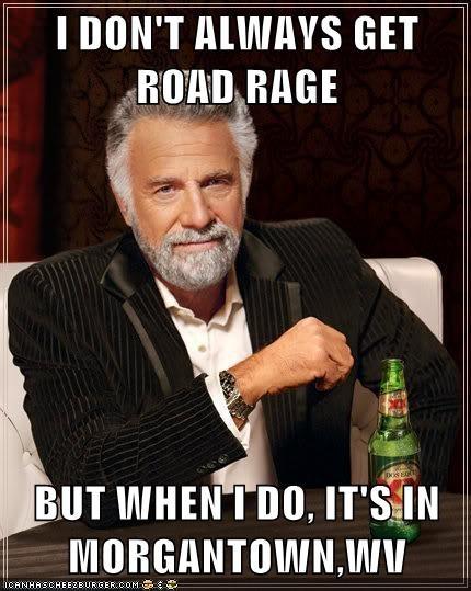 I Dont Always Get Road Rage But When I Do Its In Morgantownwv
