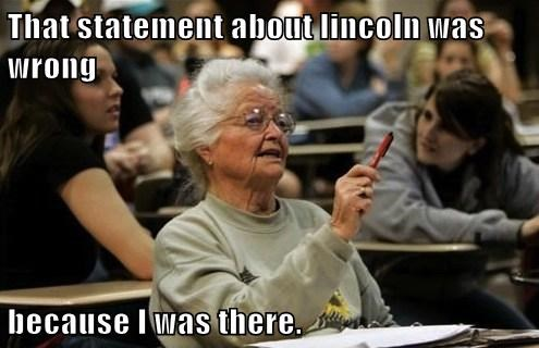 That statement about lincoln was wrong  because I was there.