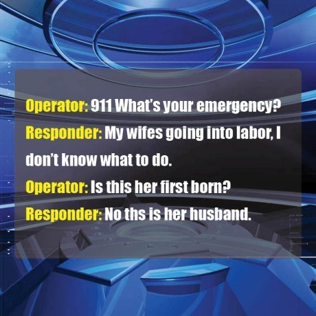 Font - Operator: 911 What's your emergency? Responder: My wifes going into labor,I don't know what to do. Operator:Is this her first born? Responder: No ths is her husband.