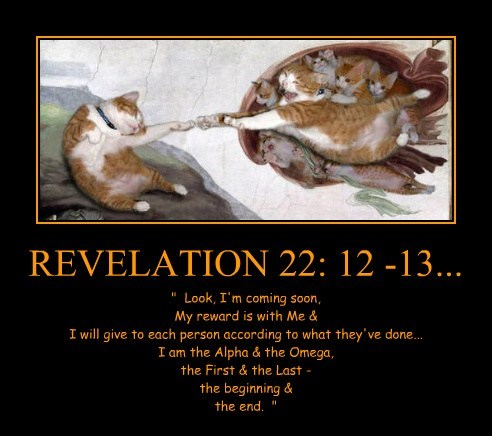 """REVELATION 22: 12 -13... """" Look, I'm coming soon, My reward is with Me & I will give to each person according to what they've done... I am the Alpha & the Omega, the First & the Last - the beginning & the end. """""""