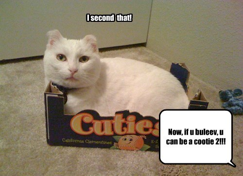 Now, if u buleev, u can be a cootie 2!!! I second that!