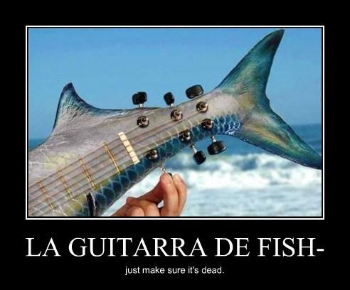 LA GUITARRA DE FISH- just make sure it's dead.