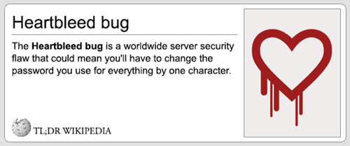 Text - Heartbleed bug The Heartbleed bug is a worldwide server security flaw that could mean you'll have to change the password you use for everything by one character. TL;DR WIKIPEDIA