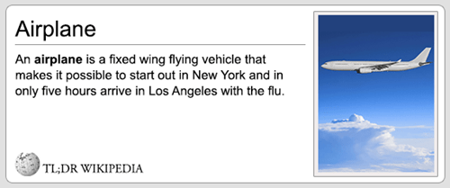 Text - Airplane An airplane is a fixed wing flying vehicle that makes it possible to start out in New York and in only five hours arrive in Los Angeles with the flu TL;DR WIKIPEDIA