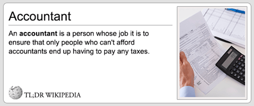 Text - Accountant An accountant is a person whose job it is to ensure that only people who can't afford accountants end up having to pay any taxes TL;DR WIKIPEDIA