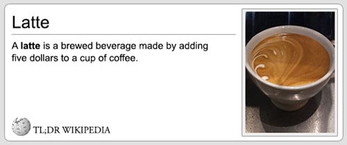 Coffee - Latte A latte is a brewed beverage made by adding five dollars to a cup of coffee TL;DR WIKIPEDIA