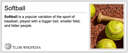 Organism - Softball Softball is a popular variation of the sport of baseball, played with a bigger ball, smaller field, and fatter people. TL;DR WIKIPEDIA