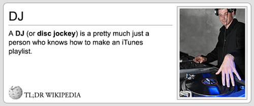 Text - DJ A DJ (or disc jockey) is a pretty much just person who knows how to make an iTunes playlist a TL;DR WIKIPEDIA