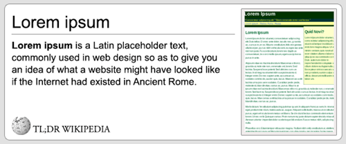 Text - Lorem Ipsum Lorem ipsum Quid Novi? Loem pum Lorem ipsum is a Latin placeholder text commonly used in web design so as to give you an idea of what a website might have looked like if the Internet had existed in Ancient Rome TL;DR WIKIPEDIA