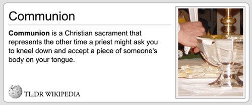Text - Communion Communion is a Christian sacrament that represents the other time a priest might ask you to kneel down and accept a piece of someone's body on your tongue TL;DR WIKIPEDIA
