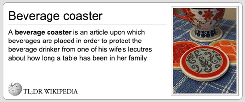 Text - Beverage coaster A beverage coaster is an article upon which beverages are placed in order to protect the beverage drinker from one of his wife's lecutres about how long a table has been in her family. TL;DR WIKIPEDIA eatesta