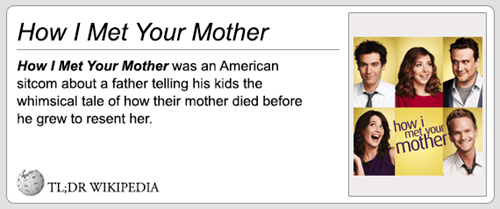 Text - How I Met Your Mother How I Met Your Mother was an American sitcom about a father telling his kids the whimsical tale of how their mother died before he grew to resent her how i met,your mother TL;DR WIKIPEDIA