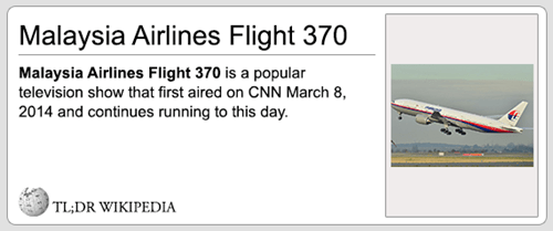 Text - Malaysia Airlines Flight 370 Malaysia Airlines Flight 370 is a popular television show that first aired on CNN March 8, 2014 and continues running to this day TL;DR WIKIPEDIA