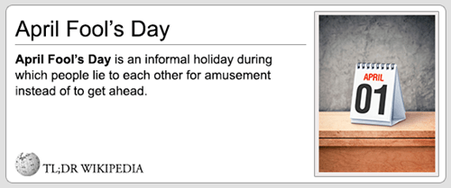 Text - April Fool's Day April Fool's Day is an informal holiday during which people lie to each other for amusement instead of to get ahead. APRIL 01 TL;DR WIKIPEDIA