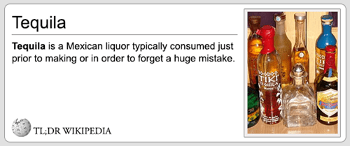 Drink - Tequila Tequila is a Mexican liquor typically consumed just prior to making or in order to forget a huge mistake. TL;DR WIKIPEDIA