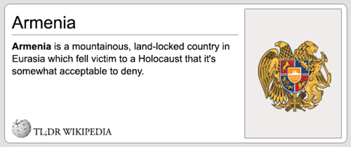 Text - Armenia Armenia is a mountainous, land-locked country in Eurasia which fell victim to a Holocaust that it's somewhat acceptable to deny. TL;DR WIKIPEDIA