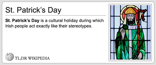 Text - St. Patrick's Day St. Patrick's Day is a cultural holiday during which rish people act exactly like their stereotypes. TL;DR WIKIPEDIA