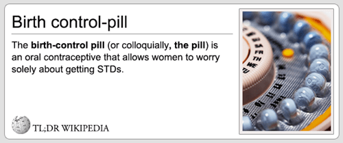 Text - Birth control-pill| The birth-control pill (or colloquially, the pill) is an oral contraceptive that allows women to worry solely about getting STDs TL;DR WIKIPEDIA