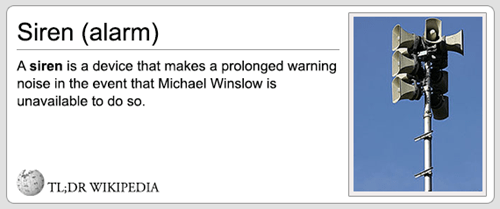Text - Siren (alarm) A siren is a device that makes a prolonged warning noise in the event that Michael Winslow is unavailable to do so. TL;DR WIKIPEDIA