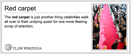 Text - Red carpet The red carpet is just another thing celebrities walk all over in their undying quest for one more fleeting scrap of attention TL;DR WIKIPEDIA