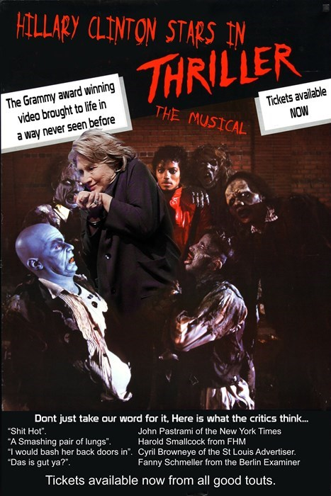 """Poster - HILLARY CLINTON STARS IN THRILLER The Grammy award winning video braught to life in a way never seen before Tickets available NOW THE MUSICAL Dont just take our ward for it, Here is what the critics think... Shit Hot A Smashing pair of lungs """"I would bash her back doors in. Cyril Browneye of the St Louis Advertiser. """"Das is gut ya?"""" John Pastrami of the New York Times Harold Smallcock from FHM Fanny Schmeller from the Berlin Examiner Tickets available now from all good touts."""