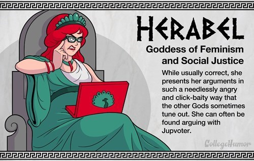 Cartoon - HERABEL Goddess of Feminism and Social Justice While usually correct, she presents her arguments in such a needlessly angry and click-baity way that the other Gods sometimes tune out. She can often be found arguing with Jupvoter. CollegelHumor