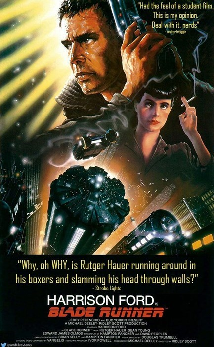 """Movie - """"Had the feel of a student film. This is my opinion. Deal with it. nerds"""" waltertrogpin """"Why, oh WHY. is Rutger Hauer running around in his boxers and slamming his head through walls?"""" -Strobe lights HARRISON FORD BLADE RUNNER JERRY PERENCHIO BUD YORKIN PRESENT A MICHAEL DEELEY-RIDLEY SCOTT PRODUCTION HARRISON FORD BLADE RUNNER RUTGER HAUER SEAN YOUNG EDWARD JAMES OLMOS n HAMPTON FANCHER DAVID PEOPLES EE Es BRIAN KELLY HAMPTON FANCHER Cs DOUGLAS TRUMBULL s coseVANGELIS cVOR POWELL ceMICH"""