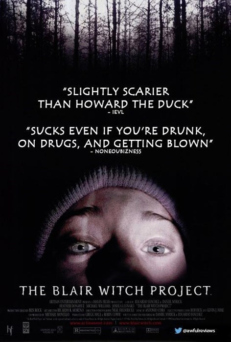 """Text - """"SLIGHTLY SCARIER THAN HOWARD THE DUCK"""" - IEVL """"SUCKS EVEN IF YOU'RE DRUNK, ON DRUGS, AND GETTING BLOWN -NONEOUBIZNESSs THE BLAIR WITCH PROJECT NTSINTERIMNNI HAN AOSA aL HEATHER DONHE AC ALND IR CHPOC w EN OX a 01 EN onoa AL FR ANOOOR HO N HAB MONELLO GH n DS DO SANCHE www.artisane ww.diritcc AV R lo eawfulreviews"""