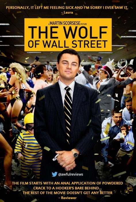 Poster - PERSONALLY, IT LEFT ME FEELING SICK AND IM SORRY I EVER SAW IT Laura MARTIN SCORSESE PICTURE THE WOLF OF WALL STREET @awfulreviews THE FILM STARTS WITH AN ANAL APPLICATION OF POWDERED CRACK TO A HOOKER'S BARE BEHIND. THE REST OF THE MOVIE DOESNT GET ANY BETTER - Reviewer