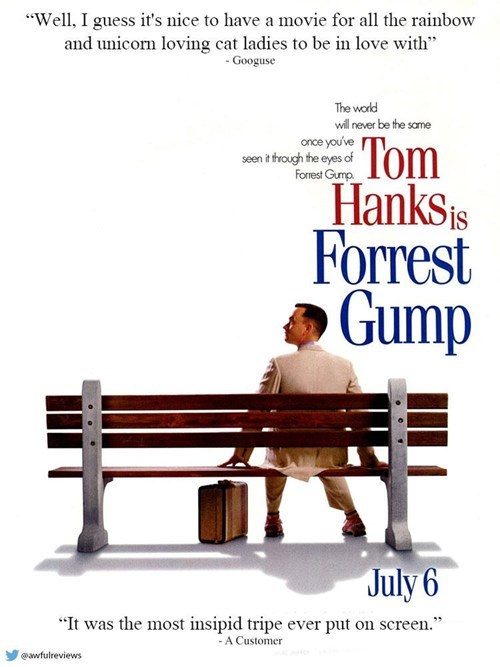 """Text - """"Well, I guess it's nice to have a movie for all the rainbow and unicorn loving cat ladies to be in love with"""" Googuse The world will never be the same once you've Tom Hanks s Forrest Gump seen i trough the eyes of Forest Gump July 6 """"It was the most insipid tripe ever put on screen."""" A Customer"""
