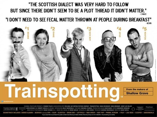 """Text - """"THE SCOTTISH DIALECT WAS VERY HARD TO FOLLOW BUT SINCE THERE DIDN'T SEEM TO BE A PLOT THREAD IT DIDN'T MATTER."""" E MACE """"I DONT NEED TO SEE FECAL MATTER THROWN AT PEOPLE DURING BREAKFAST"""" KEVIN #5 Trainspotting From the makers of Shallow Grave o FOUR PL O PIC CONANY eNG wUOR EEN w ND RO CAEs G AC ACLFING DUCTION MASAN ECOR G sC NL SCREEP HOOGEUE ANDE ONALD DRECTOR AY OL PyGrame souNDTRACK INCLUoES: AMON ALBARS BDRDCE ro BuR ELASTICA BRAN ENO LEFTFHLD NEW ORDER GY POP PRIMAL SCREAM PULP LO"""