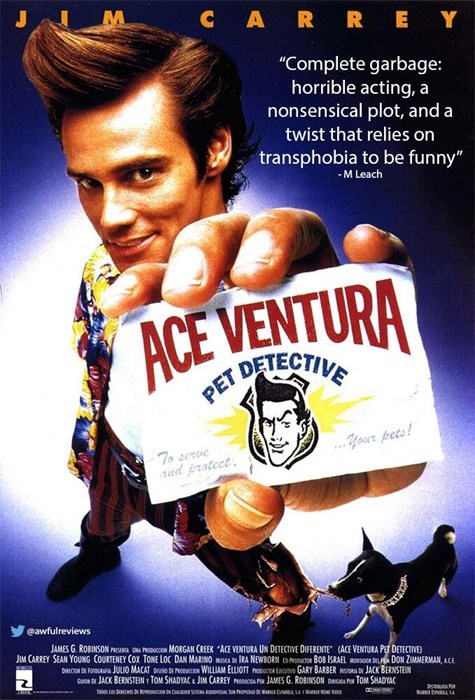 """Poster - CARREY """"Complete garbage: horrible acting, a nonsensical plot, and a twist that relies on transphobia to be funny"""" -M Leach ACE VENTURA ET DETECTIVE .Your pets! To serve ud frotect eawfulreviews JAMES G. ROBINSON NN PCON MORGAN CREEK ACE VENTURA UN DETECTIVE DIFERENTE (ACE VENTURA PET DETECTIVE) JIM CARREY SEAN YOUNG COURTENEY COx TONE LOC DAN MARINO MS D IRA NEWBORN CONU BO0B ISRAEL OD DON ZIMMERMAN, ACE DIICOR DE FOOG JULIO MACAT Di D Puco WILLIAM ELLIOTT oREGARY BARBER HD JACK BERNST"""