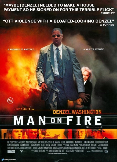 """Movie - """"MAYBE [DENZEL] NEEDED TO MAKE A HOUSE PAYMENT SO HE SIGNED ON FOR THIS TERRIBLE FLICK"""" R SHIRLEY """"OTT VIOLENCE WITH A BLOATED-LOOKING DENZEL"""" G TORRES ...A VOW TO AVENGE. A PROMISE TO PROTECT... TONY SCOTT FL DENZEL WASHIINGTON MANONFIRE FOX 200PITURES A EGENCY ENTERIPRISES PE NEWREGENCY/9COT FREEN WASHINGTON MAN ON FIRE DAKOTAFANING CHRISTOPHER WALKEN GANCARLO GANIN RADHA MARCANTHONY RACHEL TICOTINAN ACKEY FOUREONE TMEANHARHY GRESON WILIANS CONBA HOOL USEFROGLEY CHRISTIAN WAGNER BENAMI"""