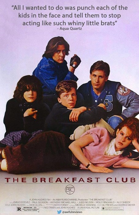 """Poster - """"All I wanted to do was punch each of the kids in the face and tell them to stop acting like such whiny little brats"""" -Aqua Quartz THE BREAKFAST CLUB BC A JOHN HUGHESS Fim -An A&M FLMSICHANNEL Poduction """"THE BREAKFAST CLUB EMIUO ESTEVEZ PALL GLEASON ANTHONY MCHAEL HALL JUDO NELSON MOLLY RINGWALD ALLY SHEEDY JOHN HUGHESDEDE ALLEN KEITH FORSEY MCHELLE MANNING GLFRESEN and ANDREW MEYER NED TANEN and JOHN HUGHES AUNVERSAL PICTURE Sunrk e on AMM eanC R @awfulreviews"""