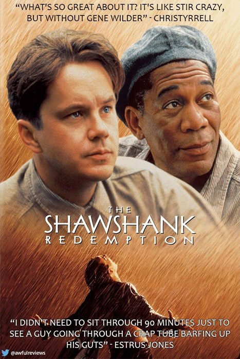 """Movie - """"WHAT'S SO GREAT ABOUT IT? IT'S LIKE STIR CRAZY, BUT WITHOUT GENE WILDER"""" CHRISTYRRELL THE SHAWSHANK R E D E M PTION """"I DIDN'T NEED TO SIT THROUGH 90 MINUTES JUST TO SEE A GUY GOING THROUGH A CRAP TUBE BARFING UP HIS GUTS"""" ESTRUSJONES eawfulreviews"""