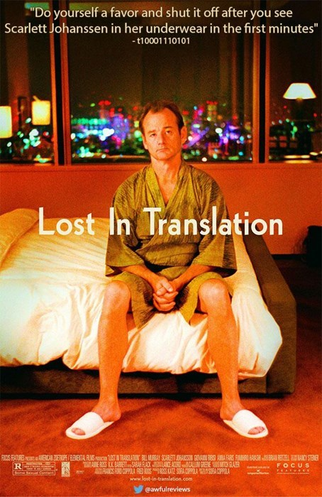 """Sitting - """"Do yourself a favor and shut it off after you see Scarlett Johanssen in her underwear in the first minutes"""" -110001110101 Lost In Translation ERICA ZOETROPE/BRTAL FSIca STTRASLATION BMRAY SCARET SAISSON VAN BES AA FARS RAHR HRARE Y AE ROSS K BARBETT SARAR FLACXACE ACOR CA GREEC SLAER RANDS FORD COPPOLA FR ROOSSS KA SOA COPPOLAOA COPPOLA www.lost-in-translation.com FOOS FATURE R FOCUS @awfulreviews"""