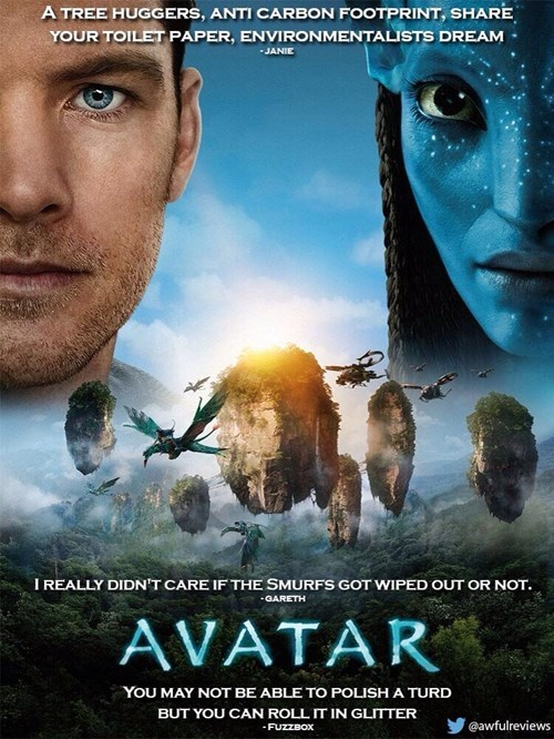 Movie - A TREE HUGGERS, ANTI CARBON FOOTPRINT, SHARE YOUR TOILET PAPER, ENVIRONMENTALISTS DREAM JANIE I REALLY DIDN'T CARE IF THE SMURFS GOT WIPED OUT OR NOT. -GARETH AVATAR YoU MAY NOT BE ABLE TO POLISHA TURD BUT YOU CAN ROLL IT IN GLITTER